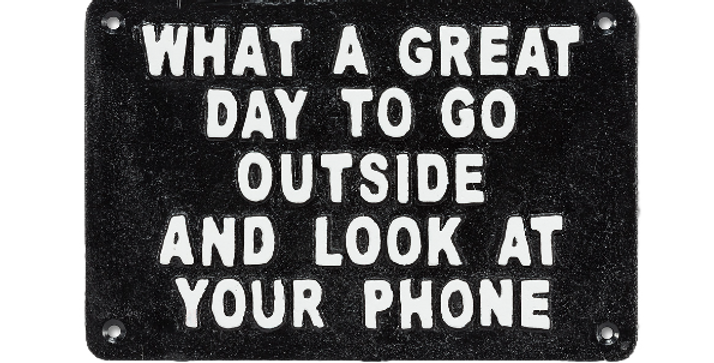What a Great Day to go Outside and Look at your Phone Wall Sign