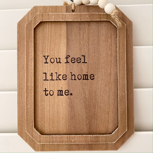 You Feel Like Home Quote Sign