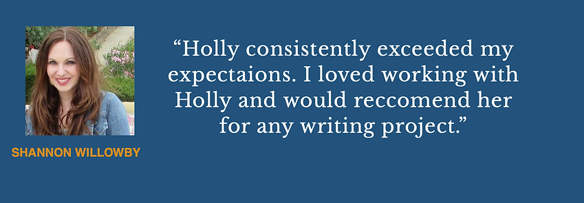 Shannon Willowby Says: Holly consistently exceeded my expectations. I woud reccomend her for any writing project.
