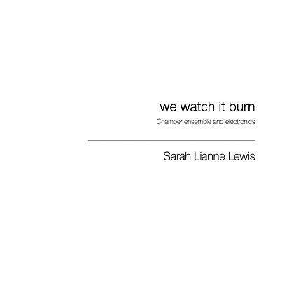 we watch it burn [Chamber Ensemble & Electronics]