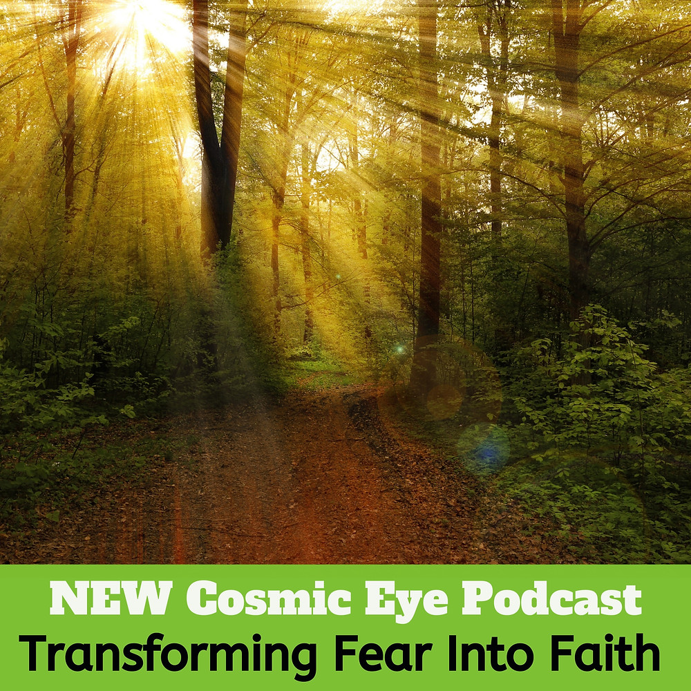 Fear Into Faith Cosmic Eye Podcast
