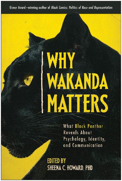 Howard, Sheena C., ed. Why Wakanda Matters: What Black Panther Reveals about Psychology, Identity, and Communication. Dallas, TX: Smart Pop, 2021.