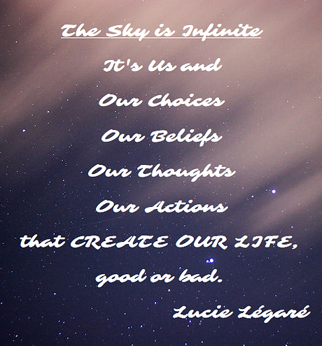 Lucie Legare CHOOSE The sky is infinite; it's US and Our Choices, Our Beliefs, Our Thoughts and Our Actions that create OUR LIFE, good or bad.