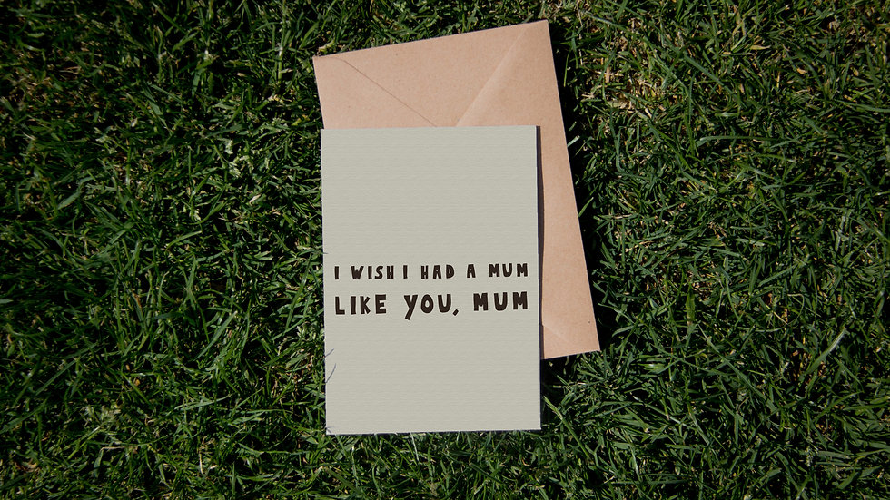 I wish I had a mum like you, mum