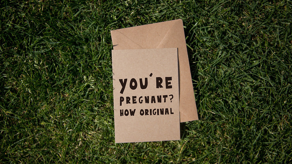 You're pregnant? how original
