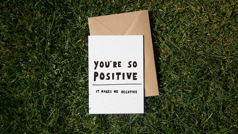 You're so positive, it makes me negative