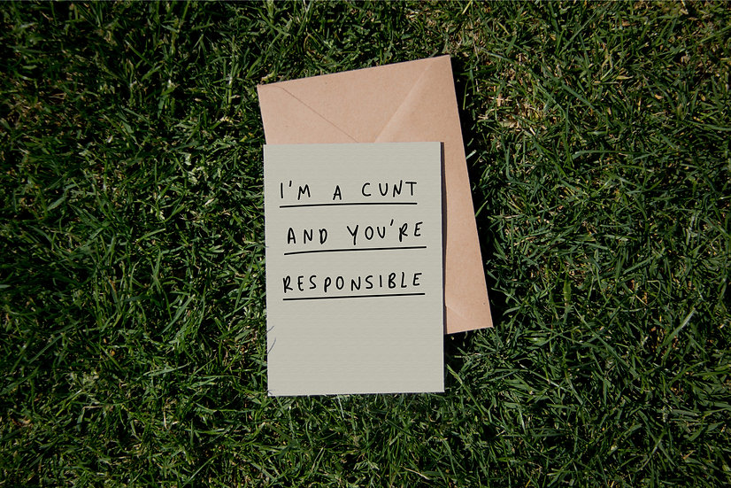 I'm a cunt and you're responsible