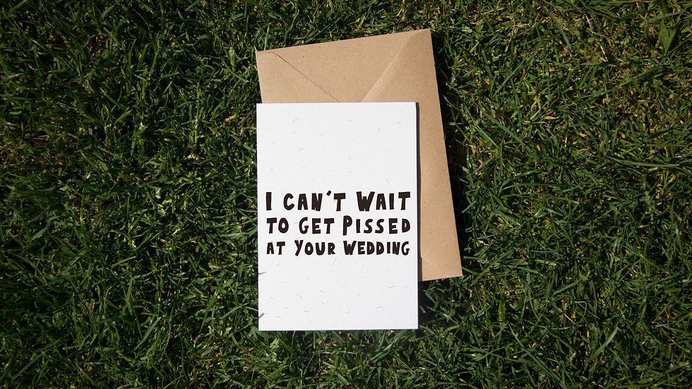 I can't wait to get pissed at your wedding