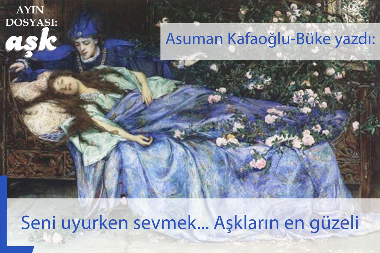Seni uyurken sevmek... Aşkların en güzeli