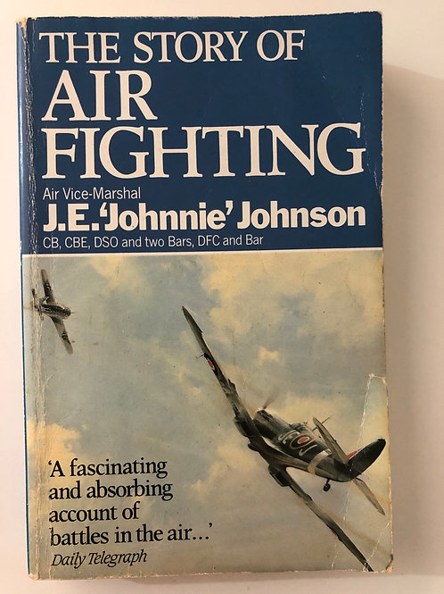 The Story of Air Fighting by Air Vice-Marshal J.E. 'Johnnie' Johnson