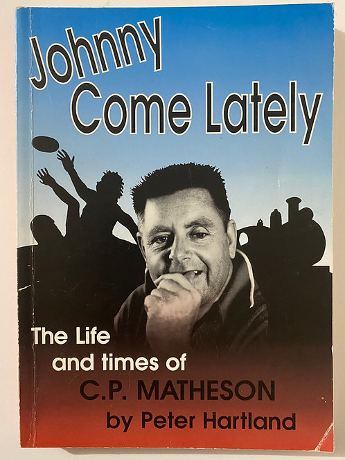 Johnny Come Lately The Life and times of C.P. Matheson by Peter Hartland