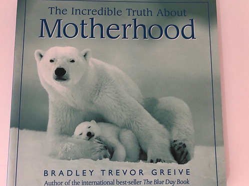The Incredible Truth About Motherhood by Bradley Trevor Greive