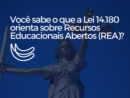 Você sabe o que a Lei 14.180 de 01 de julho/21 orienta sobre Recursos Educacionais Abertos (REA)?