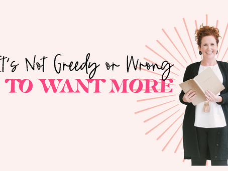 It's Not Greedy or Wrong to Want More