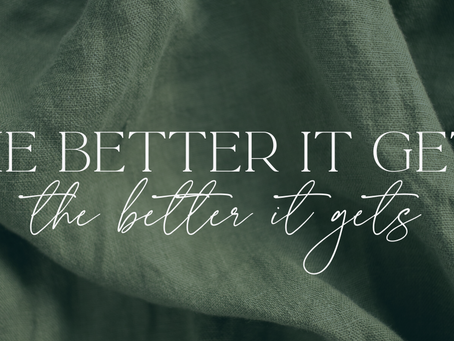 THE BETTER IT GETS, THE BETTER IT GETS.