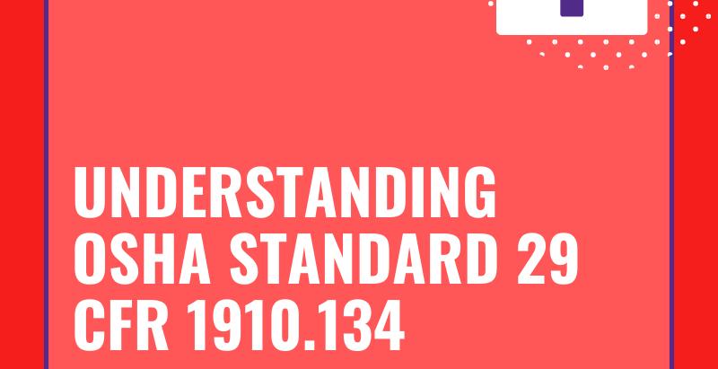 Understanding OSHA Standard 29 CFR 1910.134