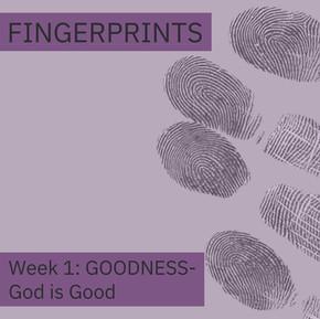 Fingerprints Goodness Week 1: God is Good
