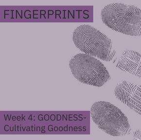 Fingerprints Goodness Week 4: Cultivating Goodness