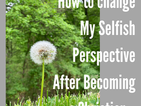 How to change my Selfish Perspective after becoming a Christian.
