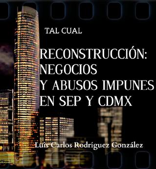 RECONSTRUCCIÓN: NEGOCIOS Y ABUSOS IMPUNES EN SEP Y CDMX