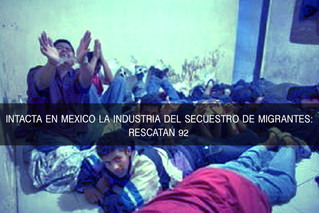 INTACTA EN MEXICO LA INDUSTRIA DEL SECUESTRO DE MIGRANTES: RESCATAN A 92