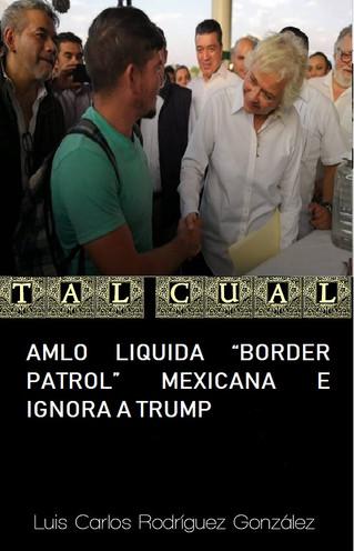 "AMLO LIQUIDA ""BORDER PATROL"" MEXICANA E IGNORA A TRUMP"