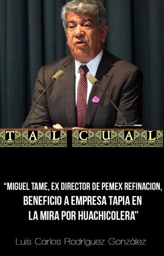 MIGUEL TAME, EX DIRECTOR DE PEMEX REFINACION, BENEFICIO A EMPRESA TAPIA EN LA MIRA POR HUACHICOLERA
