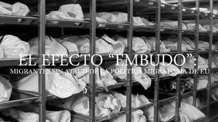 """EL EFECTO """"EMBUDO"""": MIGRANTES SIN ATAUD DE LA POLITICA MIGRATORIA DE EU"""