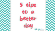 5 simple tips - If you are having a bad day!