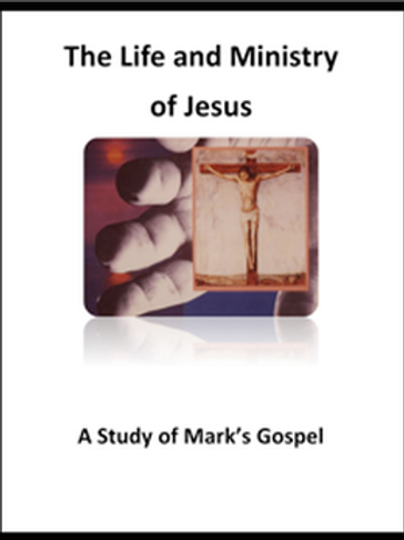 The Life & Ministry of Jesus - A Study of Mark's Gospel