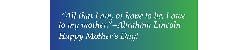 "Happy Mothers Day! Abraham Lincoln said: ""All that I am, or hope to be, I owe to my mother."""