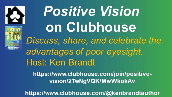 Two images, one for Clubhouse, one the cover of Positive Vision: Enjoying the Adventures and Advantages of Poor Eyesight. Five lines of title and text. Positive Vision on Clubhouse. Discuss, share, and celebrate the advantages of poor eyesight. Host: Ken Brandt. Two URLs, one to join Clubhouse's Positive Vision club, the other to follow author Ken Brandt on Clubhouse.