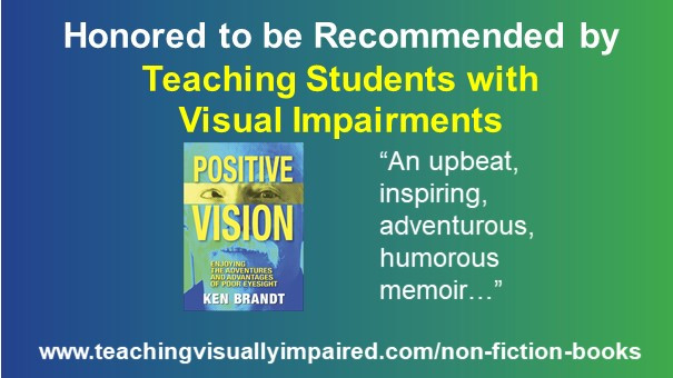 """Title: Teaching Students with Visual Impairments. Image: cover of """"Positive Vision: Enjoying the Adventures and Advantages of Poor Eyesight"""". Text: """"An upbeat, inspiring, adventurous, humorous memoir...""""  URL link to Teaching Students with Visual Impairments' website."""