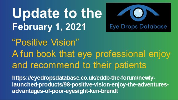 "Eye Drop Database logo. Wording: Update to the Eye Drop Database February 1, 2021 - ""Positive Vision""A fun book that eye rofesionals enjoy and reccommend to their patients. https://eyedropsdatabase.co.uk/eddb-the-forum/newly-launched-products/98-positive-vision-enjoy-the-adventures-advantages-of-poor-eyesight-ken-brandt"