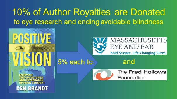 "Heading: 10% of Author Royalties are Donated. Subheading: to eye research and ending avoidable blindness. First Images:  cover of ""Positive Vision: Enjoying the Adventures and Advantages of Poor Eyesight"" by Ken Brandt. Next images: blue arrow with the words ""5% each to"" pointing from the book to the logos of Massachusetts Eye and Ear (Bold Science. Life Changing Cures.) and The Fred Hollows Foundation."