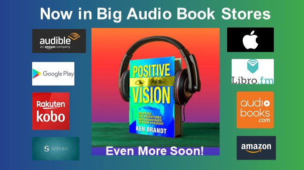 Text: Now in Big Audio Book Stores. Even More Soon!  Central large image: Book cover of Positive Vision: Enjoying the Adventures and Advantages of Poor Eyesight. The book cover is wearing headphones. Eight logos surround the large central image. Each is the logo of an online bookstore that carries Positive Vision. The four on the left are: Audible, Google Play, Rakuten/Kobo, and Scribd. The four on the right are: Apple, Libro.fm, Audiobooks.com, and Amazon.