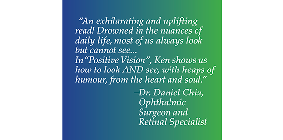"""Dr. Daniel Chiu, Ophthalmic Surgeon and Retinal Specialist said the following about Positive Vision - """"An exhilarating and uplifting read! Drowned in thee nuances of daily life, most of us always look but cannot see... In 'Positive Vision', Ken shows us how to look AND see, with heaps of humour, from the heart and soul."""""""