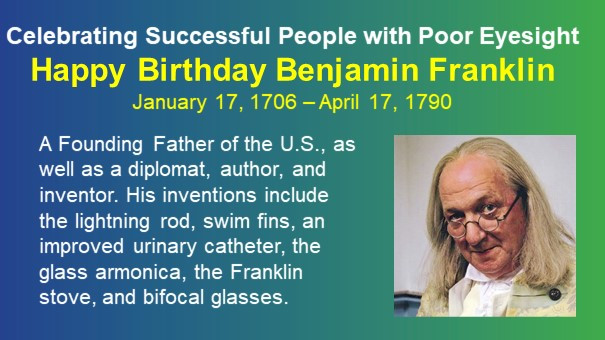 Celebrating Successful People with Poor Eyesight. Happy Birthday Benjamin Franklin. January 17, 1706 – April 17, 1790. A Founding Father of the U.S., as well as a diplomat, author, and inventor. His inventions include the lightning rod, swim fins, an improved urinary catheter, the glass armonica, the Franklin stove, and bifocal glasses. Picture of Ben.