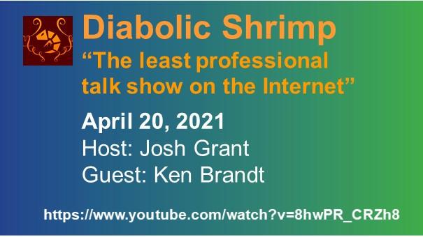 "Diabolic Shrimp ""The least professional talk show on the Internet"". April 20, 2021. Host: Josh Grant. Guest: Ken Brandt. Diabolic Shrimp's logo and link to the interview."