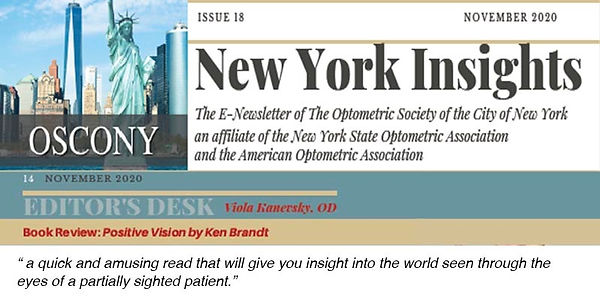 """Image with many components: 1) OSCONY logo, which includes the New York skyline and the Statue of Liberty, 2) Issue 18, November 2020, New York Insights, The E-Newsletter of the Optometric Society of the City of New York an affiliate of the New York State Optometric Association and the American Optometric Association, 3) Editor's Desk Viola Kanevsky, OD, 4) Book Review: Positive Vision by Ken Brandt, 5)  """"a quick and amusing read that will give you insight into the world seen through the eyes of a partially sighted patient."""""""
