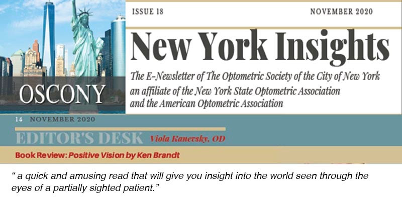 """Logo of the OSCONY (image of Manhattan skyscrapers and the Statue of Liberty). Words: Issue 18, November 2020, New York Insights, The E-Newsletter of the Optometric Society of the City of New York an affiliate of the New York State Optometric Association and the American Optometric Association. Editors Desk. Viola Kanersky, OD, Book Review: Positive Vision by Ken Brandt. """"a quick and amusing read that will give you insight into the world seen through the eyes of a partially sighted patient."""""""