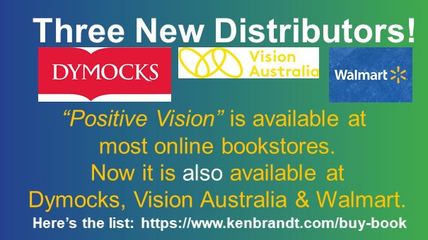 "Three New Distributors! Logos of Dymocks, Vision Australia & Walmart. ""Positive Vision"" is available at most online bookstores. Now it is also available at Dymocks, Vision Australia & Walmart. Here's the list: https://www.kenbrandt.com/buy-book"
