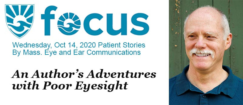 """focus newsletter - Wednesday, Oct. 14, 2020 - Patient Stories - by Mass. Eye and Ear Communications - An Author's Adventures with Poor Eyesight - plus a photo of """"Positive Vision""""'s author: Ken Brandt"""