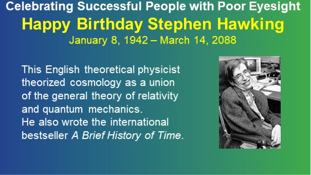 Celebrating Successful People with Poor Eyesight - Happy Birthday Stephen Hawking - January 8, 1942 – March 14, 2088 - This English theoretical physicist theorized cosmology as a union of the general theory of relativity and quantum mechanics. He also wrote the international bestseller A Brief History of Time.