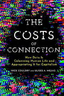The Costs of Connection: How Data is Colonizing Human Life and Appropriating It for Capitalism (Nick Couldry & Ulises A. Mejias)