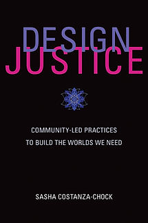 Design Justice: Community-Led Practices to Build the Worlds We Need (Sasha Costanza-Chock)