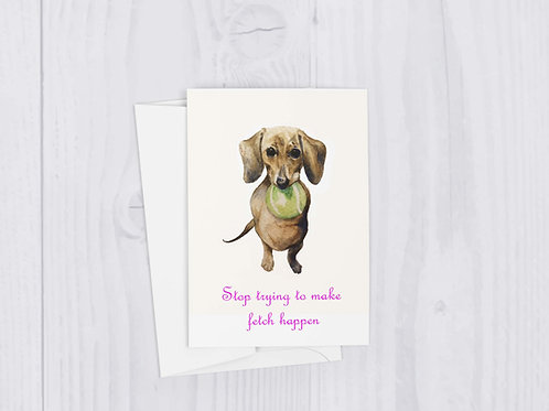 Stop Trying to Make Fetch Happen - Funny Dachshund Fetch pop Culture Greeting Ca