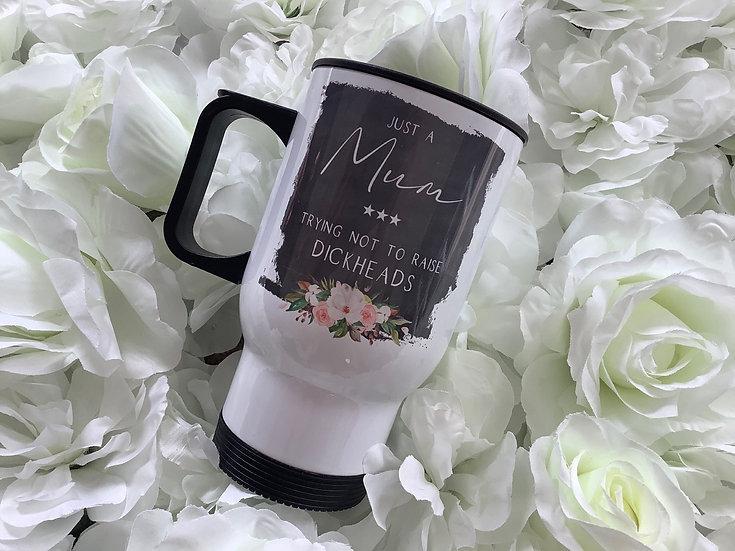 Funny Mum Travel Mug: Just a Mum trying not to raise Dickheads