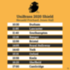 UniBrass Shield competition Timetable for Prichard Jones Hall: 10:30 Durham; 11:05 Lancaster; 11:40 Southampton; 12:15 Bangor; 12:50 Bristol; 14:05 Royal Holloway; 14:40 York; 15:15 Oxford; 15:50 Keele; 16:25 Sheffield; 17:00 Cambridge