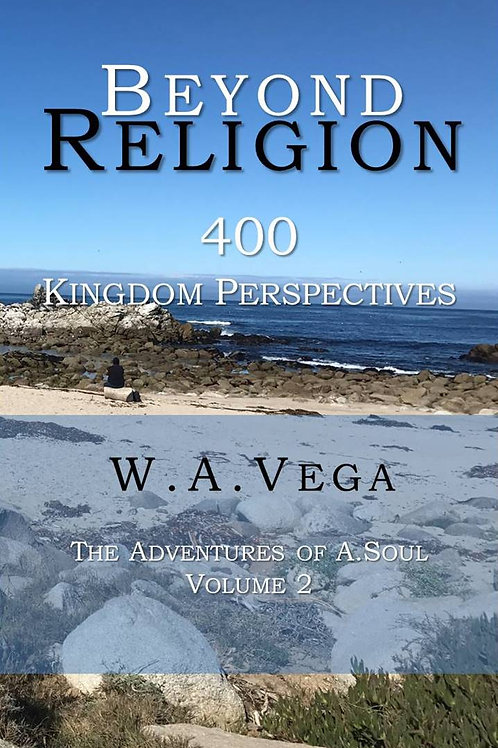 400 Kingdom of Heaven Perspectives by W.A.Vega  BEYOND RELIGION Series - Vol 2